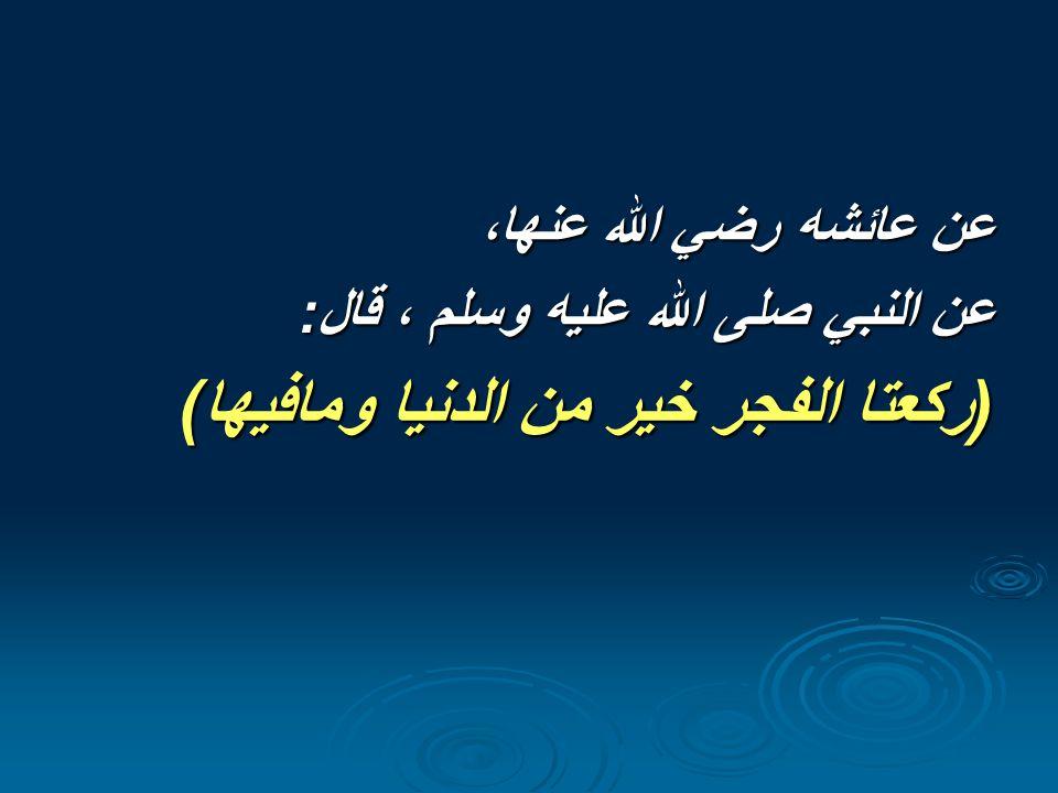 عن  عائشه  رضي  الله  عنها،  عن  النبي  صلى  الله  عليه  وسلم  ،  قال    ركعتا  الفجر  خير  من  الدنيا  ومافيها 