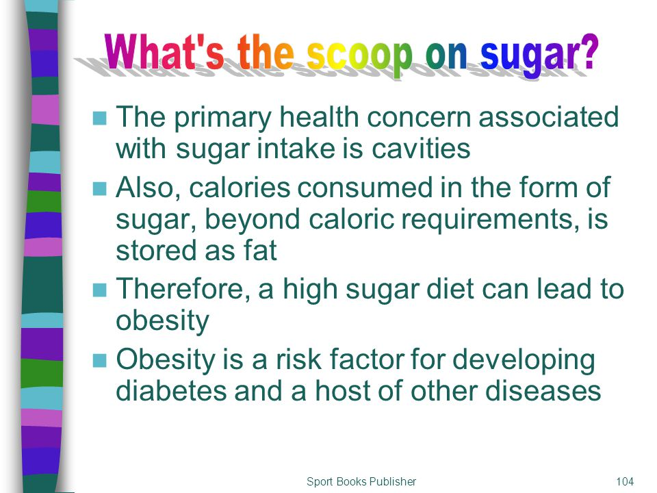 Sport Books Publisher104 The primary health concern associated with sugar intake is cavities Also, calories consumed in the form of sugar, beyond calo