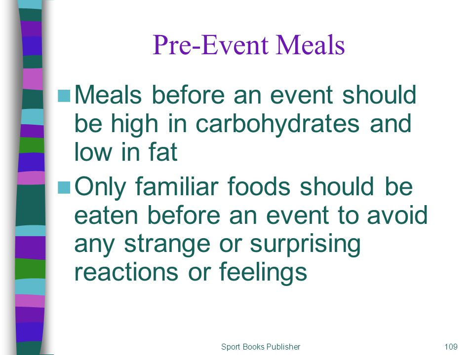 Sport Books Publisher109 Pre-Event Meals Meals before an event should be high in carbohydrates and low in fat Only familiar foods should be eaten befo