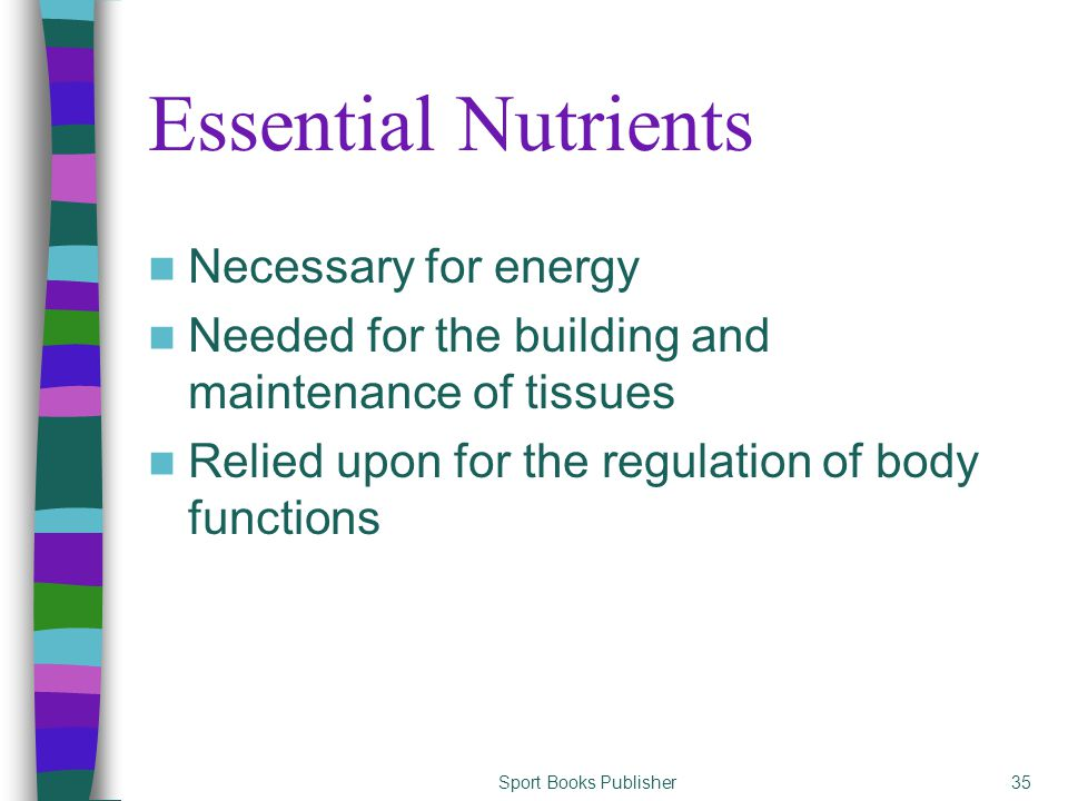 Sport Books Publisher35 Essential Nutrients Necessary for energy Needed for the building and maintenance of tissues Relied upon for the regulation of body functions