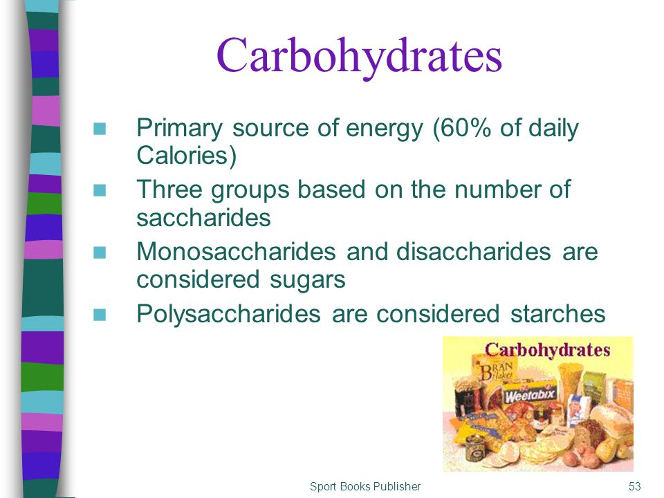 Sport Books Publisher53 Carbohydrates Primary source of energy (60% of daily Calories) Three groups based on the number of saccharides Monosaccharides and disaccharides are considered sugars Polysaccharides are considered starches