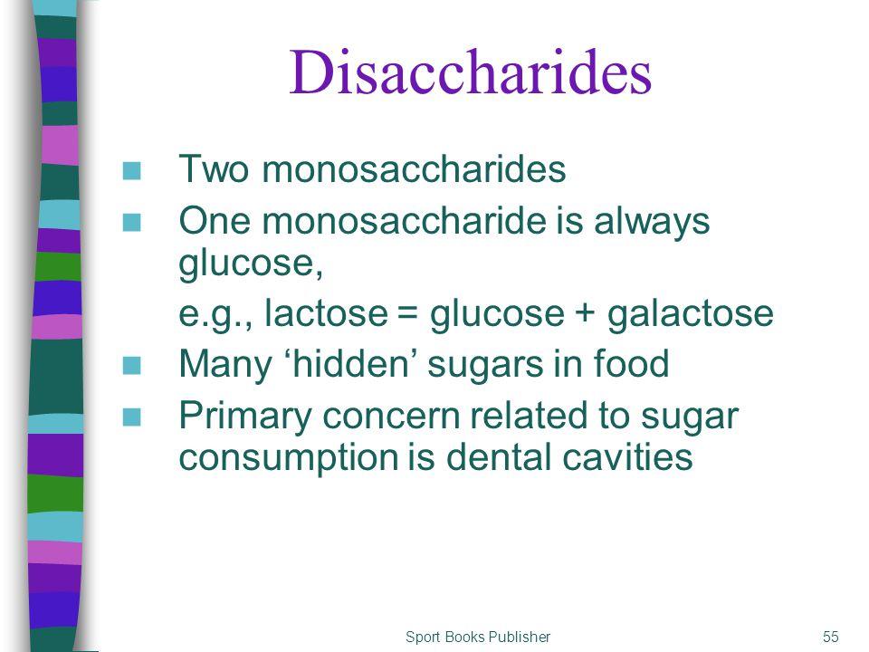 Sport Books Publisher55 Disaccharides Two monosaccharides One monosaccharide is always glucose, e.g., lactose = glucose + galactose Many 'hidden' suga