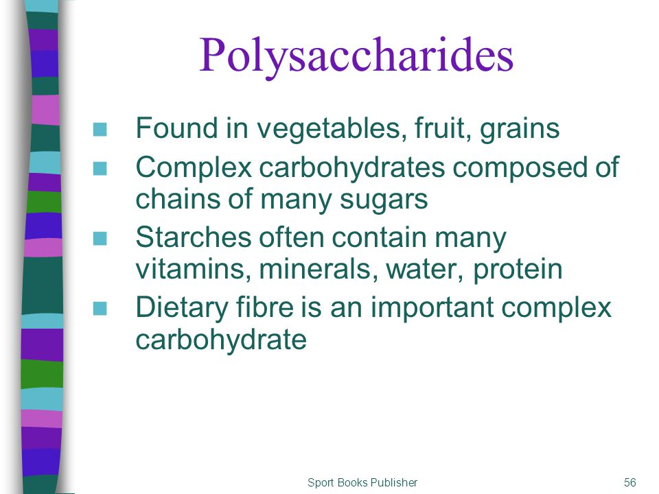 Sport Books Publisher56 Polysaccharides Found in vegetables, fruit, grains Complex carbohydrates composed of chains of many sugars Starches often contain many vitamins, minerals, water, protein Dietary fibre is an important complex carbohydrate