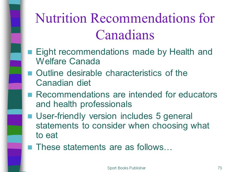 Sport Books Publisher75 Nutrition Recommendations for Canadians Eight recommendations made by Health and Welfare Canada Outline desirable characteristics of the Canadian diet Recommendations are intended for educators and health professionals User-friendly version includes 5 general statements to consider when choosing what to eat These statements are as follows…