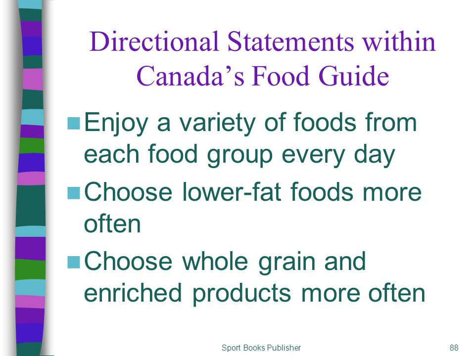 Sport Books Publisher88 Directional Statements within Canada's Food Guide Enjoy a variety of foods from each food group every day Choose lower-fat foods more often Choose whole grain and enriched products more often