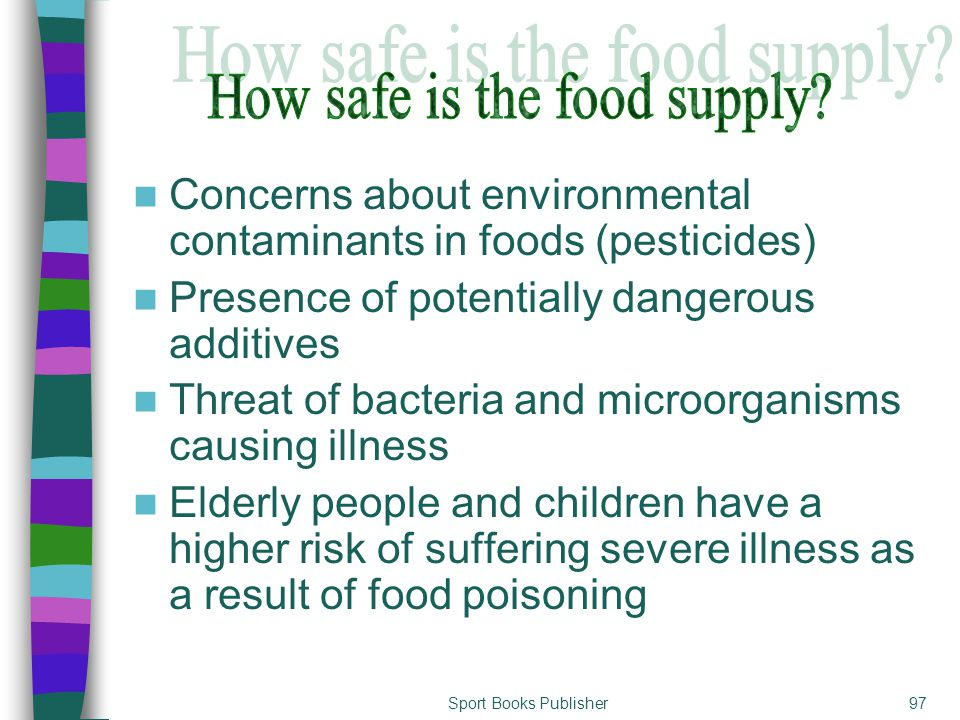 Sport Books Publisher97 Concerns about environmental contaminants in foods (pesticides) Presence of potentially dangerous additives Threat of bacteria and microorganisms causing illness Elderly people and children have a higher risk of suffering severe illness as a result of food poisoning