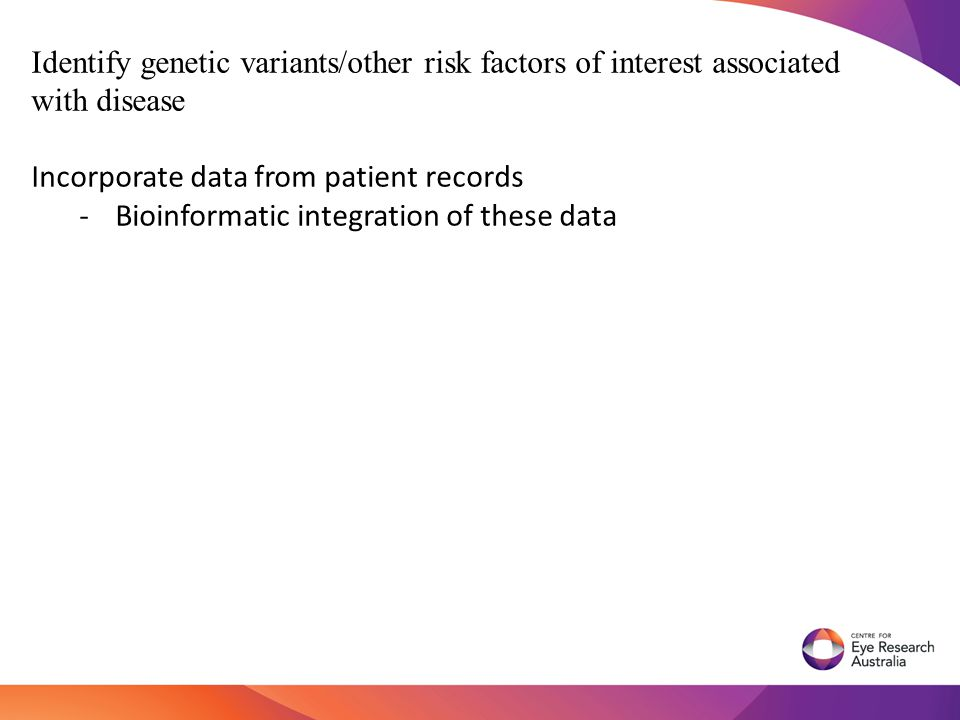 Identify genetic variants/other risk factors of interest associated with disease Incorporate data from patient records -Bioinformatic integration of these data