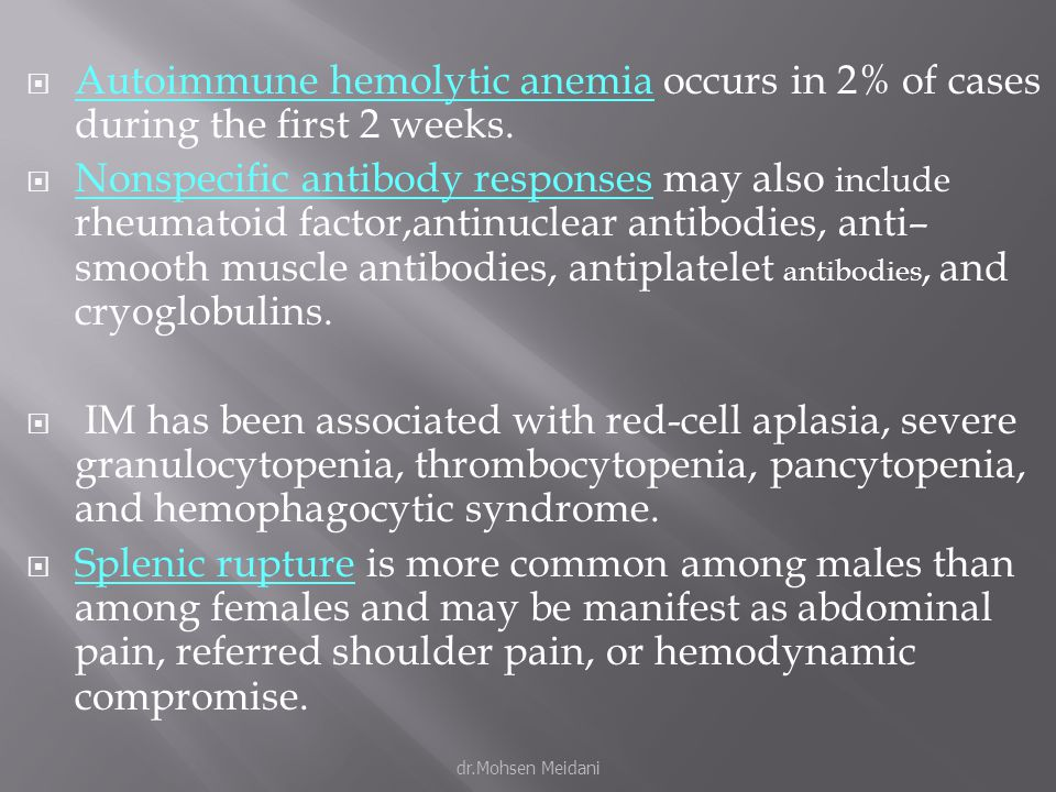  Autoimmune hemolytic anemia occurs in 2% of cases during the first 2 weeks.