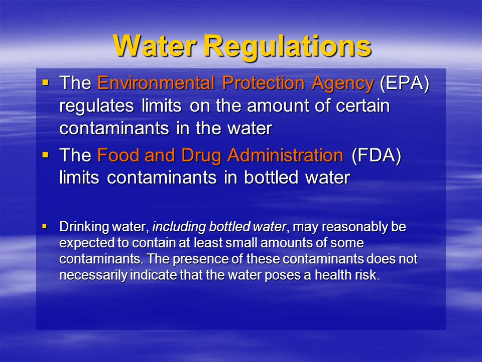 Water Regulations  The  The Environmental Protection Agency Agency (EPA) regulates limits on the amount of certain contaminants in the water  The 