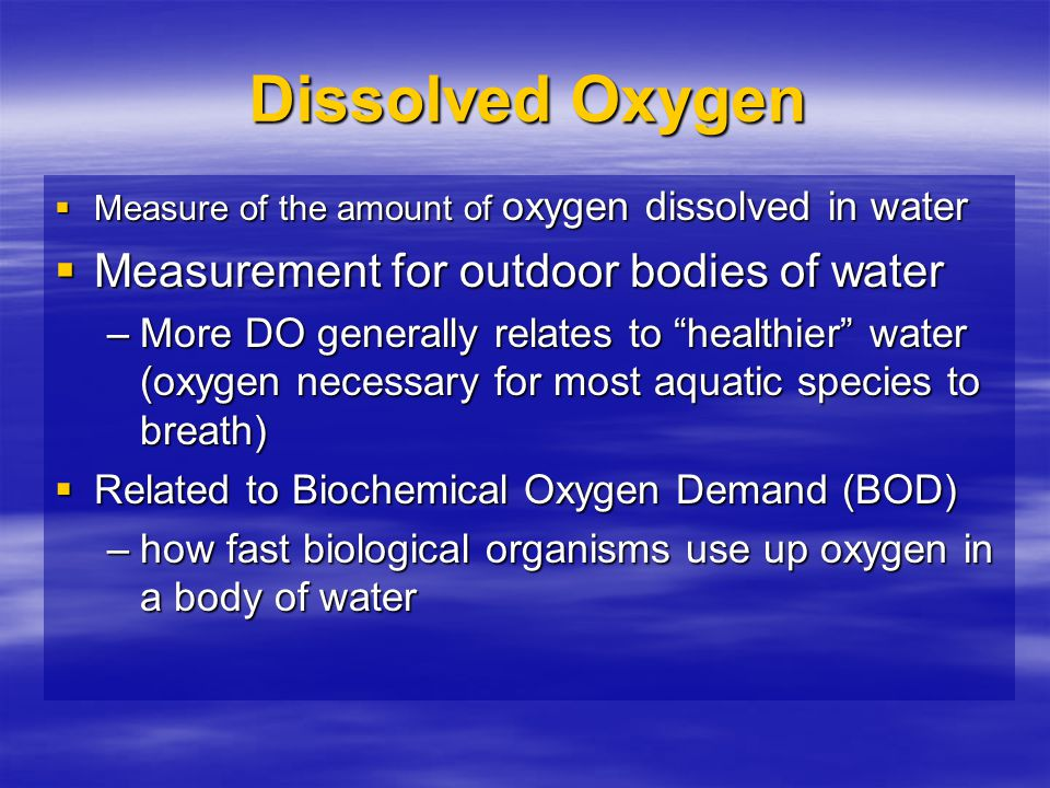 "Dissolved Oxygen  Measure of the amount of oxygen dissolved in water  Measurement for outdoor bodies of water –More DO generally relates to ""healthi"
