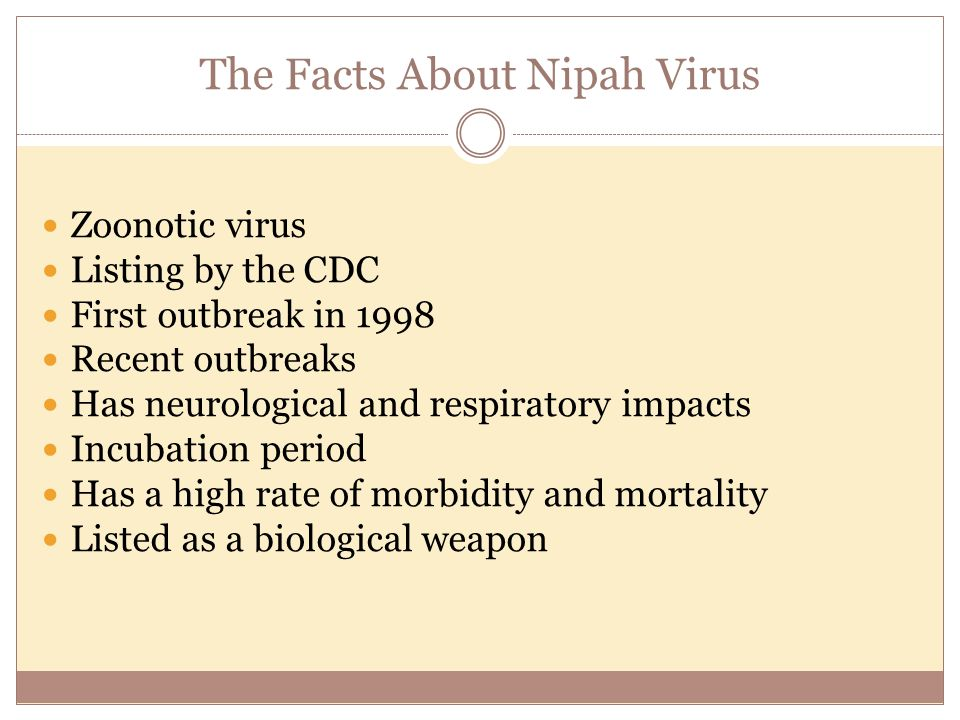 The Facts About Nipah Virus Zoonotic virus Listing by the CDC First outbreak in 1998 Recent outbreaks Has neurological and respiratory impacts Incubation period Has a high rate of morbidity and mortality Listed as a biological weapon