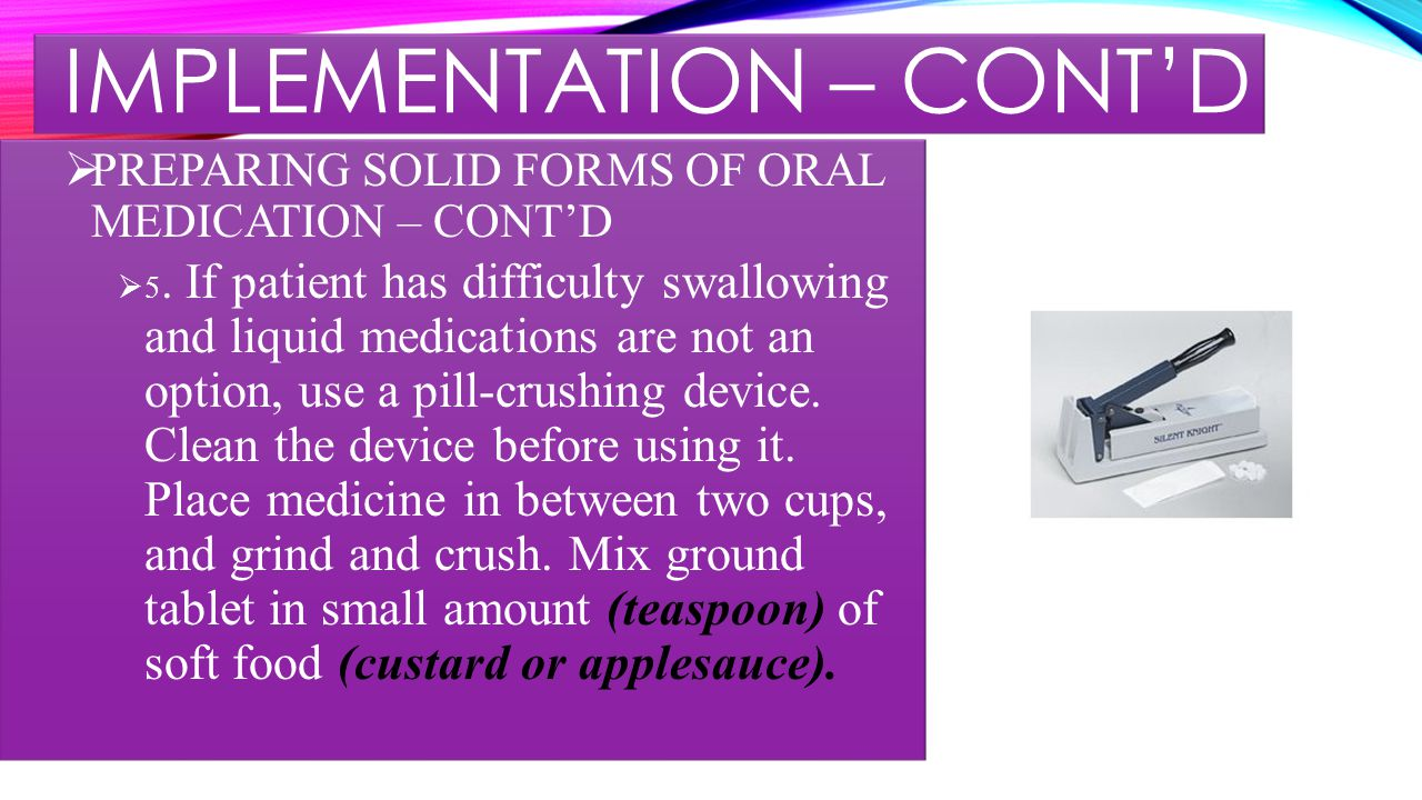 IMPLEMENTATION – CONT'D  PREPARING SOLID FORMS OF ORAL MEDICATION – CONT'D  5.