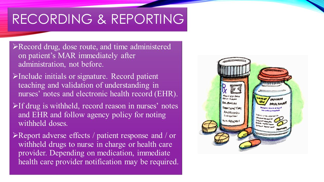 RECORDING & REPORTING  Record drug, dose route, and time administered on patient's MAR immediately after administration, not before.