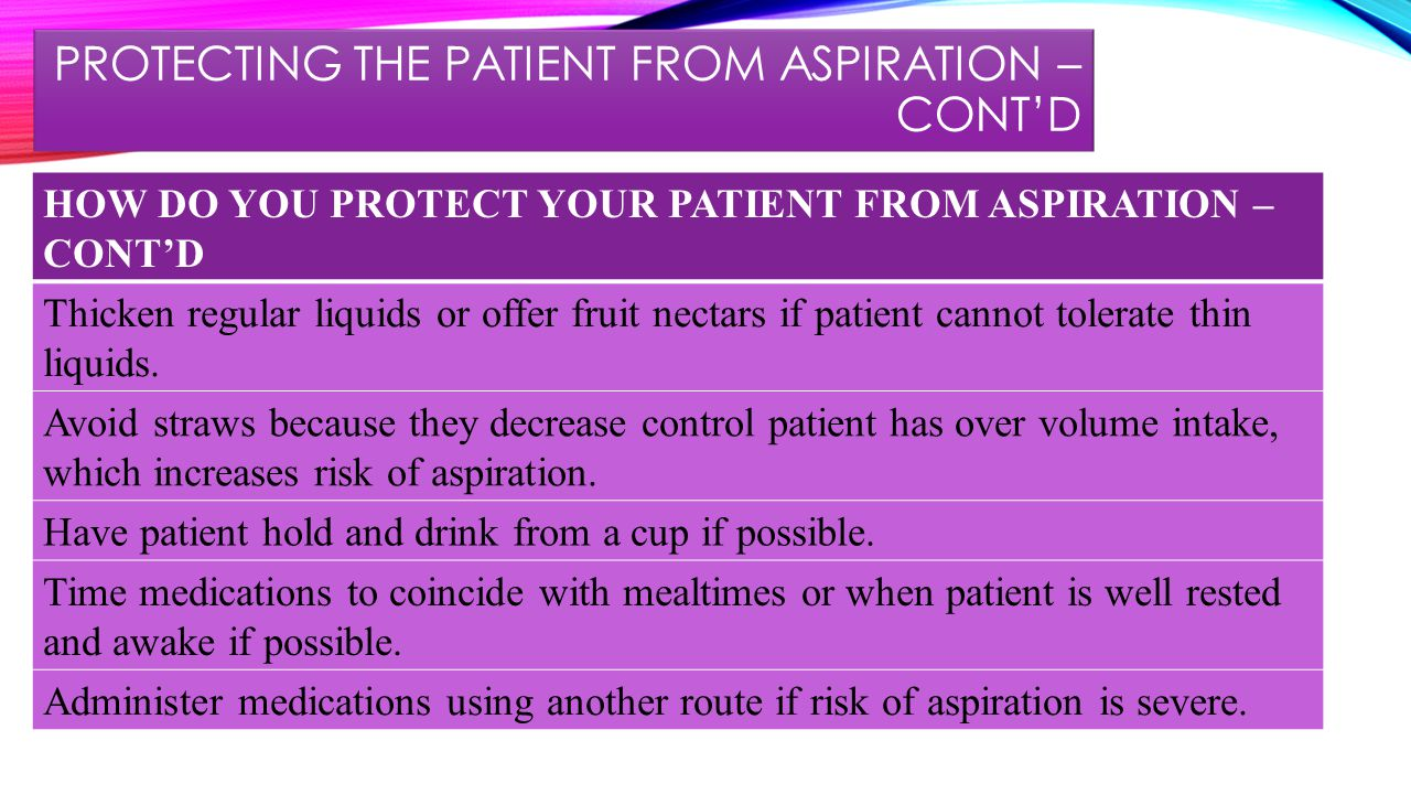 PROTECTING THE PATIENT FROM ASPIRATION – CONT'D HOW DO YOU PROTECT YOUR PATIENT FROM ASPIRATION – CONT'D Thicken regular liquids or offer fruit nectars if patient cannot tolerate thin liquids.