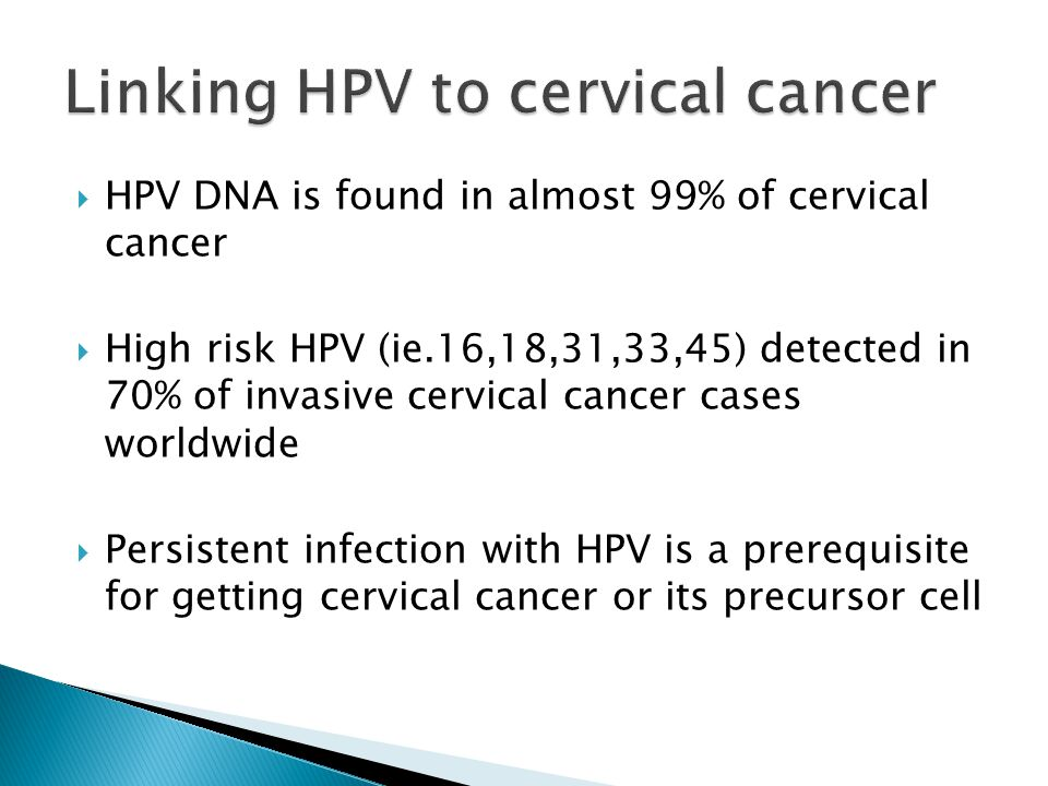  HPV DNA is found in almost 99% of cervical cancer  High risk HPV (ie.16,18,31,33,45) detected in 70% of invasive cervical cancer cases worldwide  Persistent infection with HPV is a prerequisite for getting cervical cancer or its precursor cell