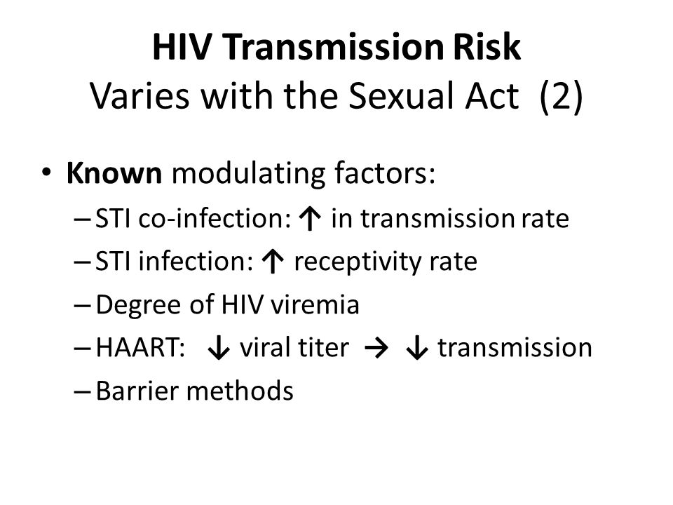HIV Transmission Risk Varies with the Sexual Act (1) Highest Lowest Receptive partner, anal intercourse Insertive partner, anal intercourse Penile-vaginal: greater risk to women than to men Orogenital When the Partners are HIV Discordant: