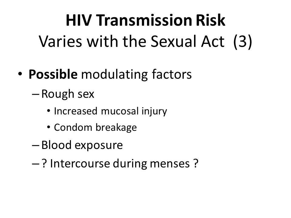 HIV Transmission Risk Varies with the Sexual Act (2) Known modulating factors: – STI co-infection: ↑ in transmission rate – STI infection: ↑ receptivity rate – Degree of HIV viremia – HAART: ↓ viral titer → ↓ transmission – Barrier methods