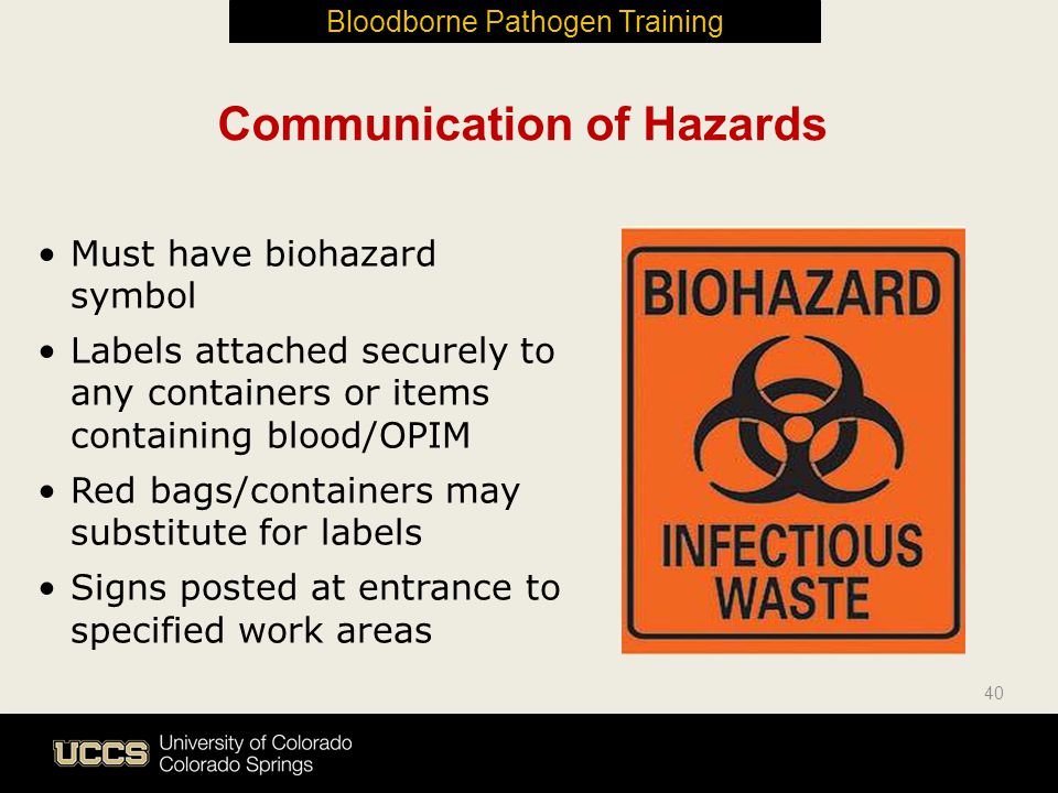 Communication of Hazards Must have biohazard symbol Labels attached securely to any containers or items containing blood/OPIM Red bags/containers may