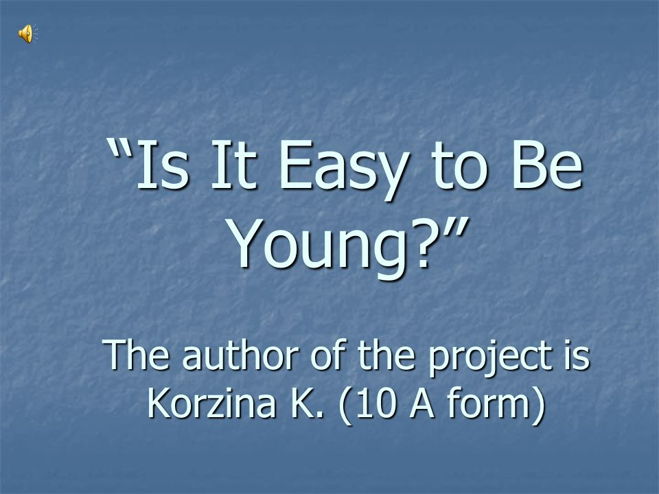 Is It Easy to Be Young The author of the project is Korzina K. (10 A form)