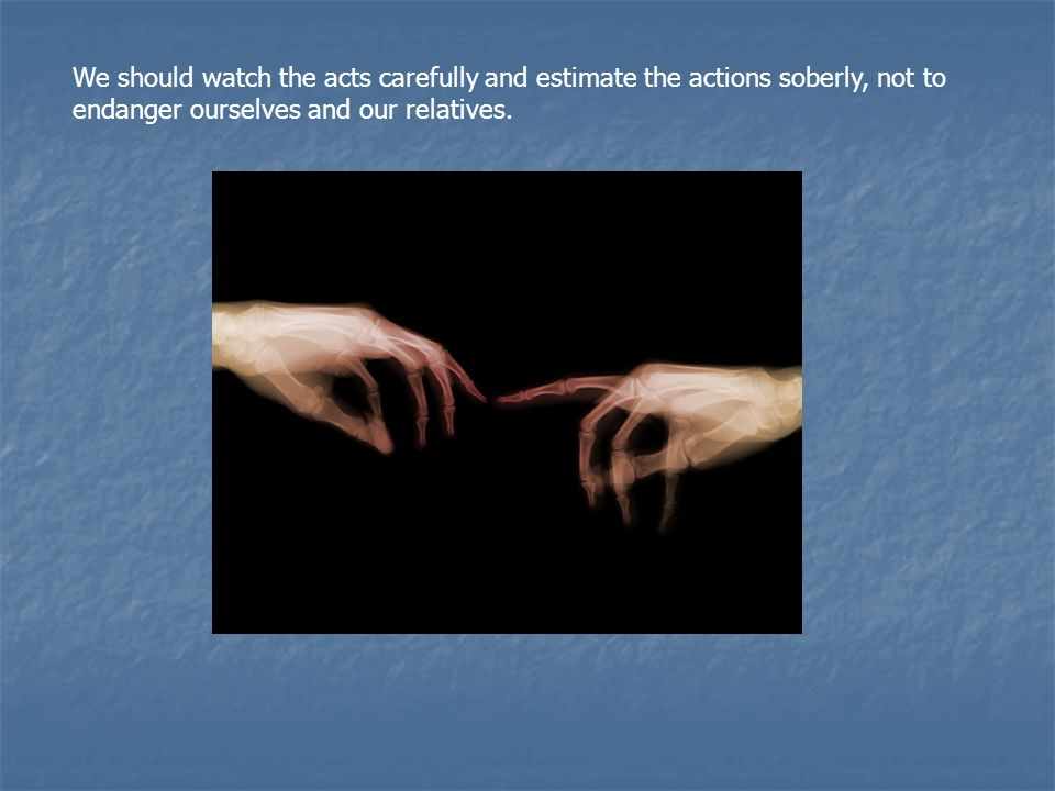 We should watch the acts carefully and estimate the actions soberly, not to endanger ourselves and our relatives.