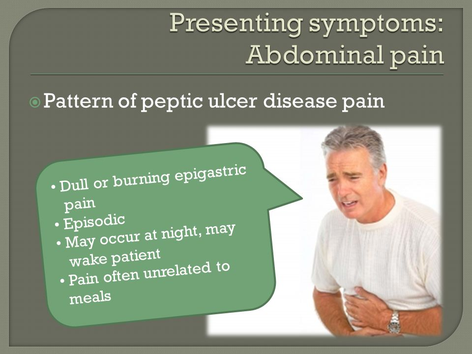  Pattern of peptic ulcer disease pain Dull or burning epigastric pain Episodic May occur at night, may wake patient Pain often unrelated to meals