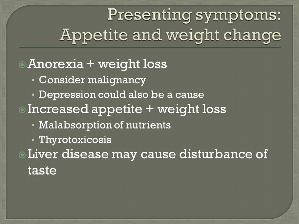  Anorexia + weight loss Consider malignancy Depression could also be a cause  Increased appetite + weight loss Malabsorption of nutrients Thyrotoxicosis  Liver disease may cause disturbance of taste