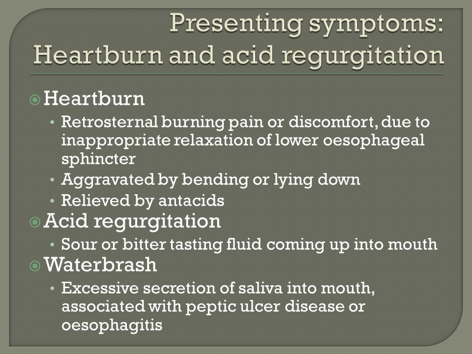  Heartburn Retrosternal burning pain or discomfort, due to inappropriate relaxation of lower oesophageal sphincter Aggravated by bending or lying down Relieved by antacids  Acid regurgitation Sour or bitter tasting fluid coming up into mouth  Waterbrash Excessive secretion of saliva into mouth, associated with peptic ulcer disease or oesophagitis
