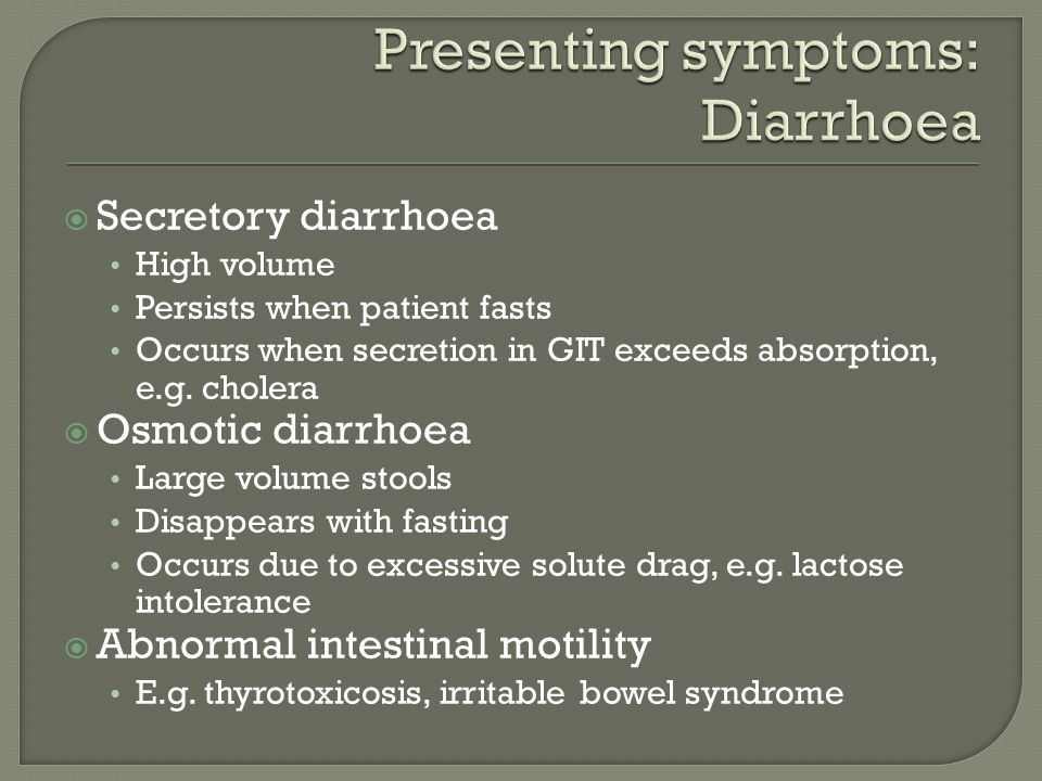  Secretory diarrhoea High volume Persists when patient fasts Occurs when secretion in GIT exceeds absorption, e.g.