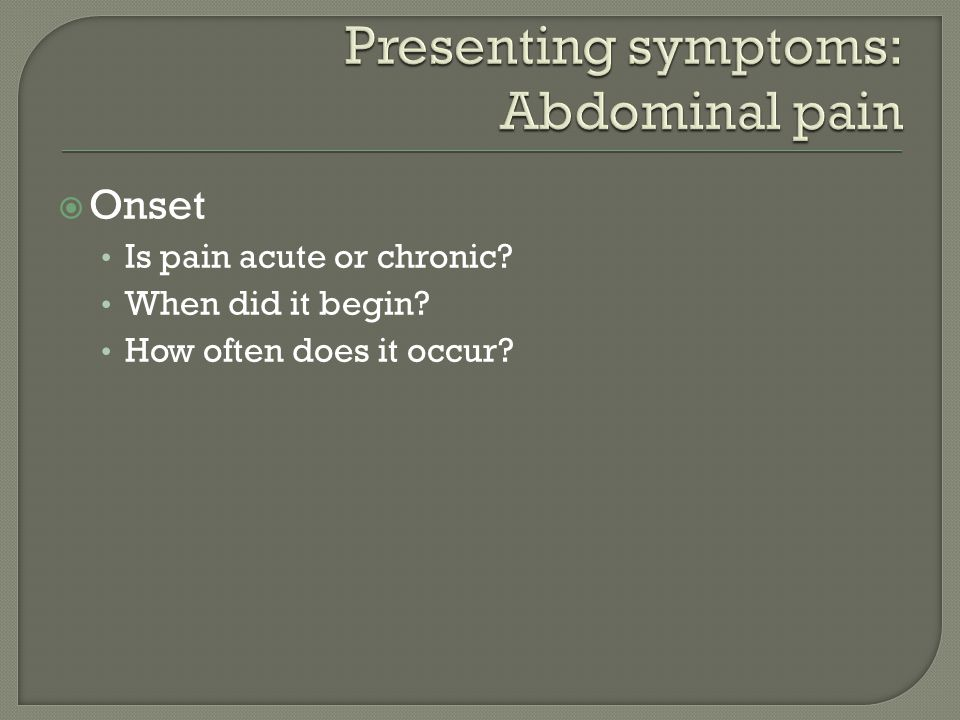  Onset Is pain acute or chronic When did it begin How often does it occur