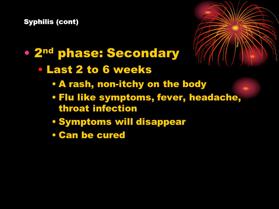 Syphilis (cont) 2 nd phase: Secondary Last 2 to 6 weeks A rash, non-itchy on the body Flu like symptoms, fever, headache, throat infection Symptoms will disappear Can be cured