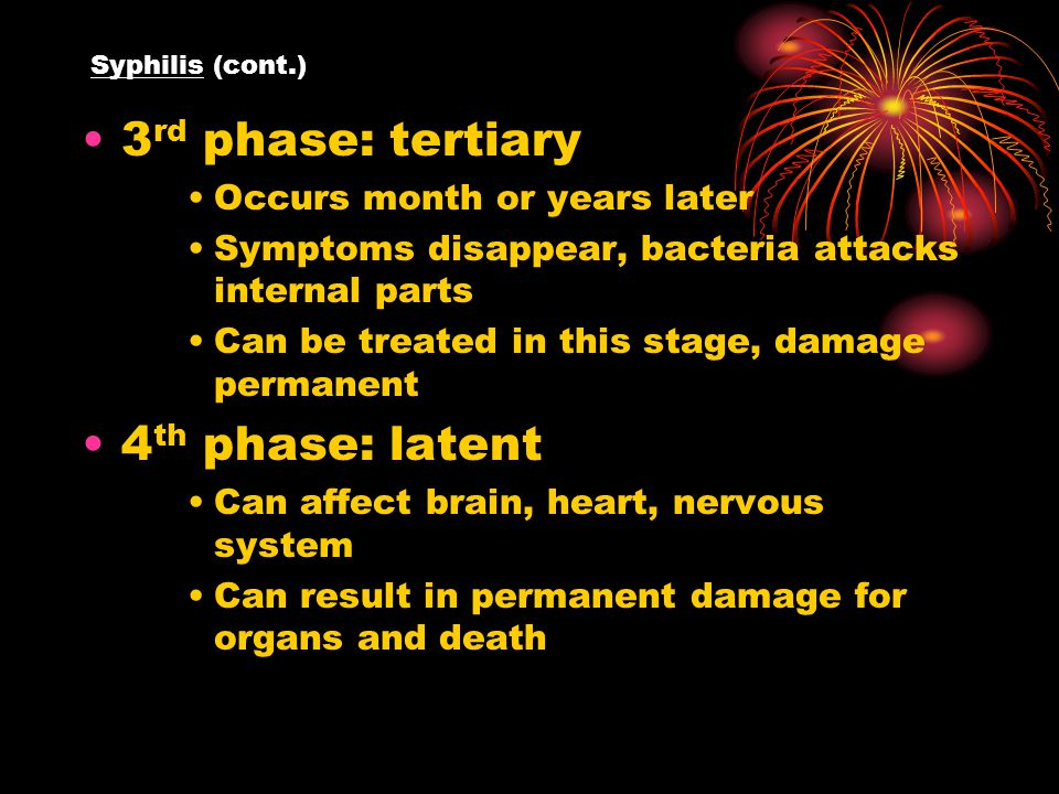 Syphilis (cont.) 3 rd phase: tertiary Occurs month or years later Symptoms disappear, bacteria attacks internal parts Can be treated in this stage, damage permanent 4 th phase: latent Can affect brain, heart, nervous system Can result in permanent damage for organs and death