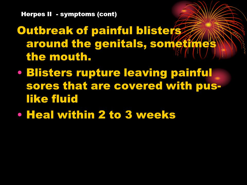 Herpes II - symptoms (cont) Outbreak of painful blisters around the genitals, sometimes the mouth.
