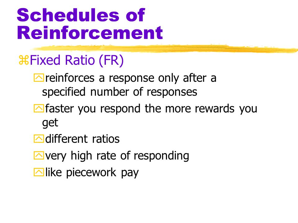 Schedules of Reinforcement zContinuous Reinforcement yreinforcing the desired response each time it occurs ylearning occurs rapidly yextinction occurs rapidly zPartial Reinforcement yreinforcing a response only part of the time yresults in slower acquisition ygreater resistance to extinction