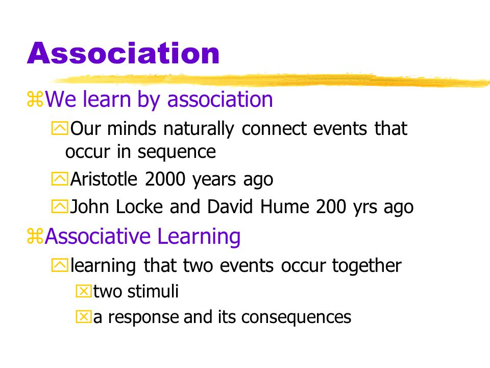 Association zWe learn by association yOur minds naturally connect events that occur in sequence yAristotle 2000 years ago yJohn Locke and David Hume 200 yrs ago zAssociative Learning ylearning that two events occur together xtwo stimuli xa response and its consequences