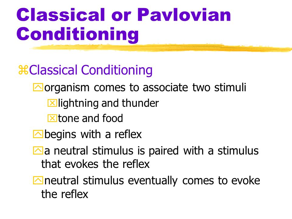 Classical or Pavlovian Conditioning zClassical Conditioning yorganism comes to associate two stimuli xlightning and thunder xtone and food ybegins with a reflex ya neutral stimulus is paired with a stimulus that evokes the reflex yneutral stimulus eventually comes to evoke the reflex