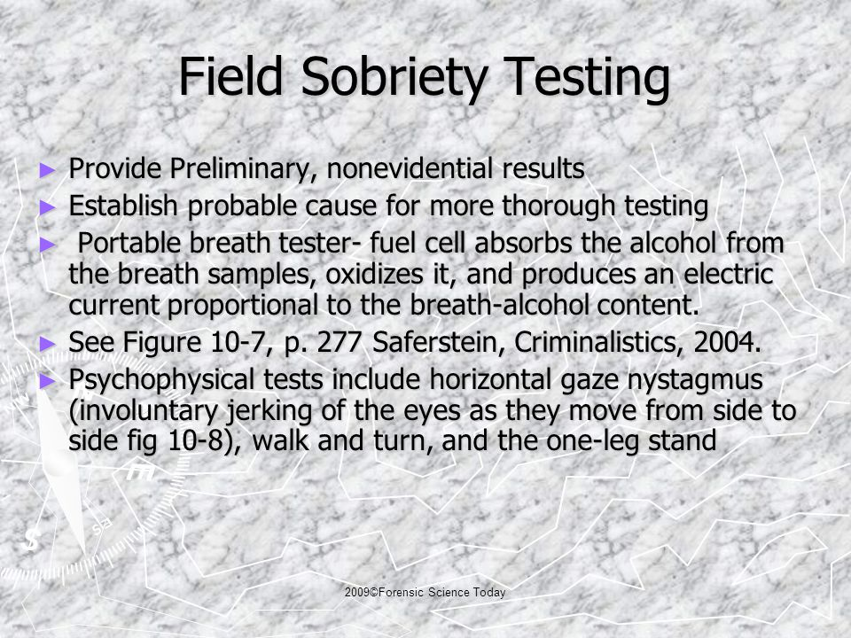 2009©Forensic Science Today Field Sobriety Testing ► Provide Preliminary, nonevidential results ► Establish probable cause for more thorough testing ► Portable breath tester- fuel cell absorbs the alcohol from the breath samples, oxidizes it, and produces an electric current proportional to the breath-alcohol content.