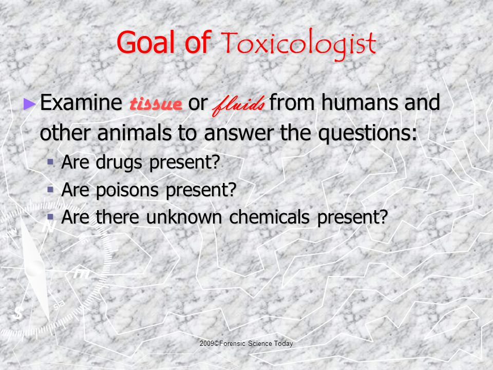 2009©Forensic Science Today Goal of Toxicologist ► Examine tissue or fluids from humans and other animals to answer the questions:  Are drugs present.
