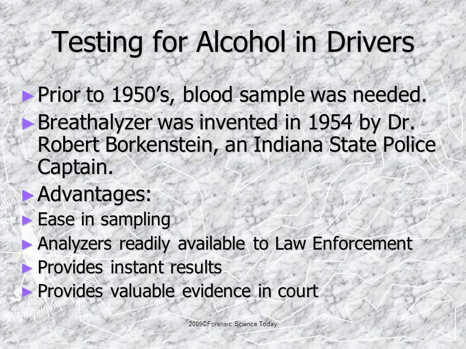 2009©Forensic Science Today Testing for Alcohol in Drivers ► Prior to 1950's, blood sample was needed.