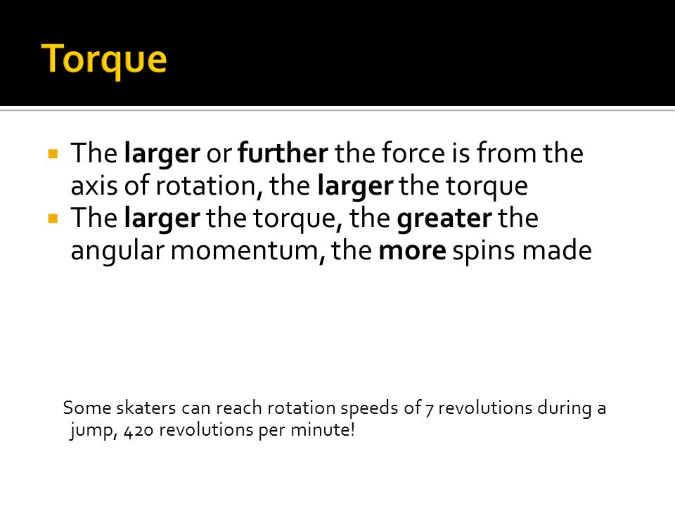  The larger or further the force is from the axis of rotation, the larger the torque  The larger the torque, the greater the angular momentum, the more spins made Some skaters can reach rotation speeds of 7 revolutions during a jump, 420 revolutions per minute!