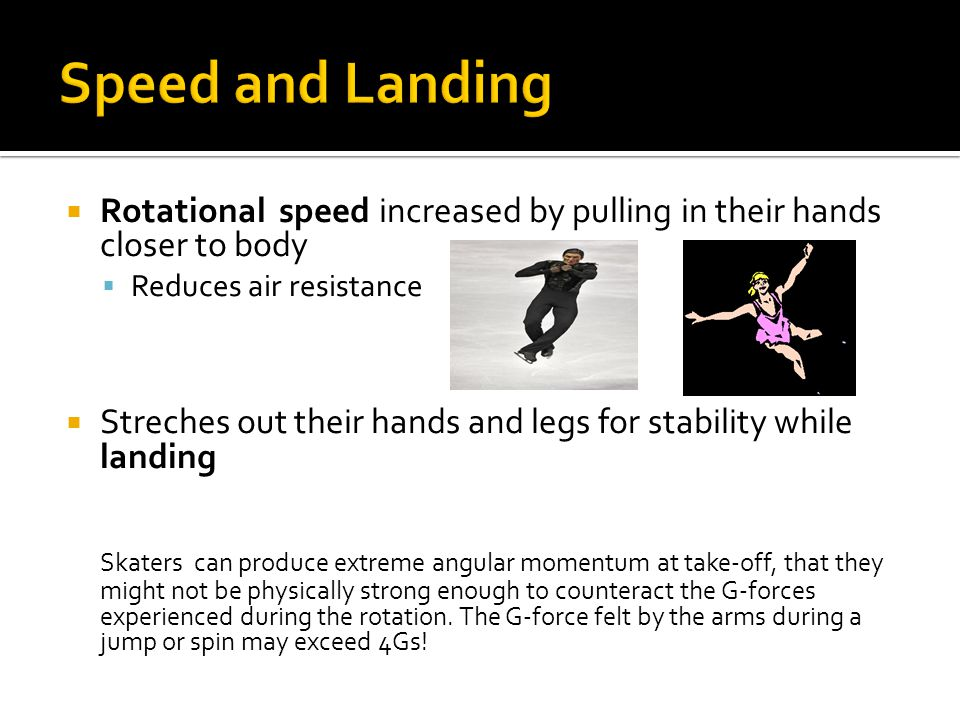  Rotational speed increased by pulling in their hands closer to body  Reduces air resistance  Streches out their hands and legs for stability while landing Skaters can produce extreme angular momentum at take-off, that they might not be physically strong enough to counteract the G-forces experienced during the rotation.