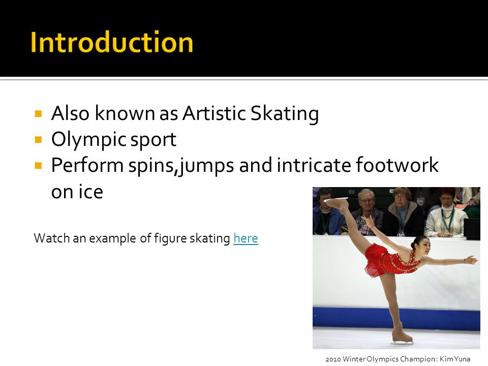  Also known as Artistic Skating  Olympic sport  Perform spins,jumps and intricate footwork on ice Watch an example of figure skating herehere 2010 Winter Olympics Champion : Kim Yuna