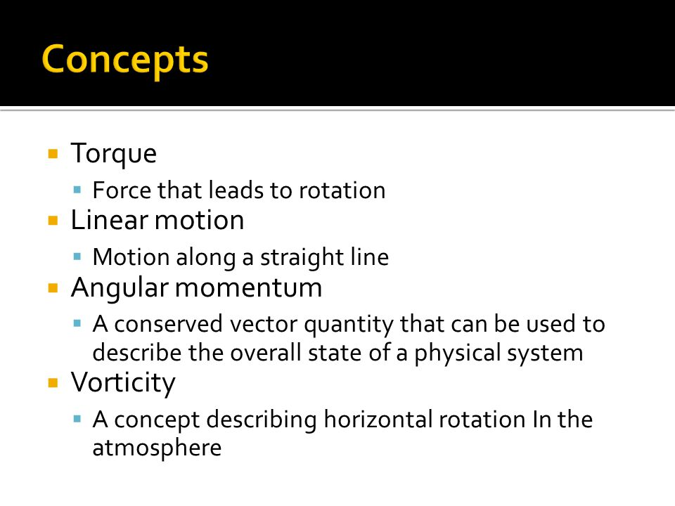  Torque  Force that leads to rotation  Linear motion  Motion along a straight line  Angular momentum  A conserved vector quantity that can be used to describe the overall state of a physical system  Vorticity  A concept describing horizontal rotation In the atmosphere