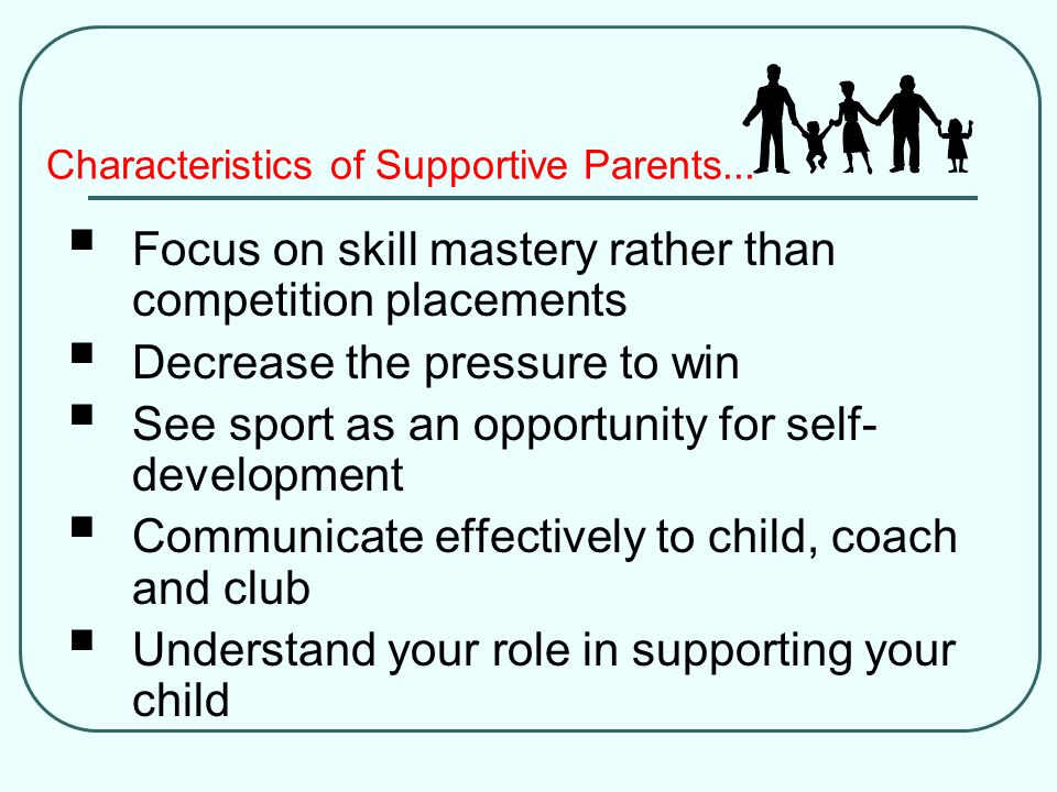 Characteristics of Supportive Parents...  Focus on skill mastery rather than competition placements  Decrease the pressure to win  See sport as an