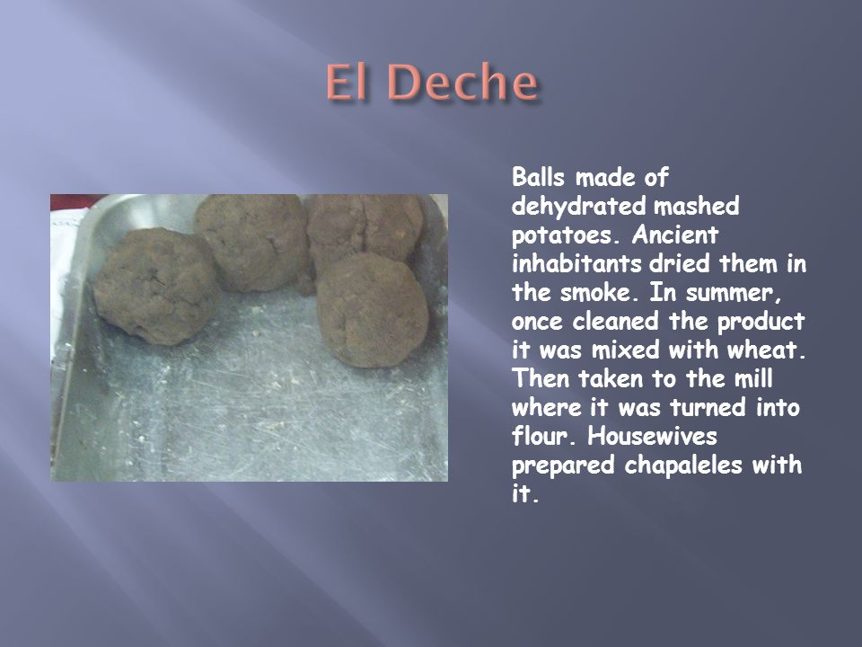 Balls made of dehydrated mashed potatoes. Ancient inhabitants dried them in the smoke. In summer, once cleaned the product it was mixed with wheat. Th