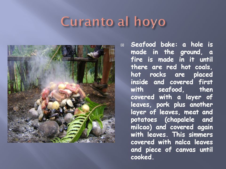  Seafood bake: a hole is made in the ground, a fire is made in it until there are red hot coals, hot rocks are placed inside and covered first with seafood, then covered with a layer of leaves, pork plus another layer of leaves, meat and potatoes (chapalele and milcao) and covered again with leaves.