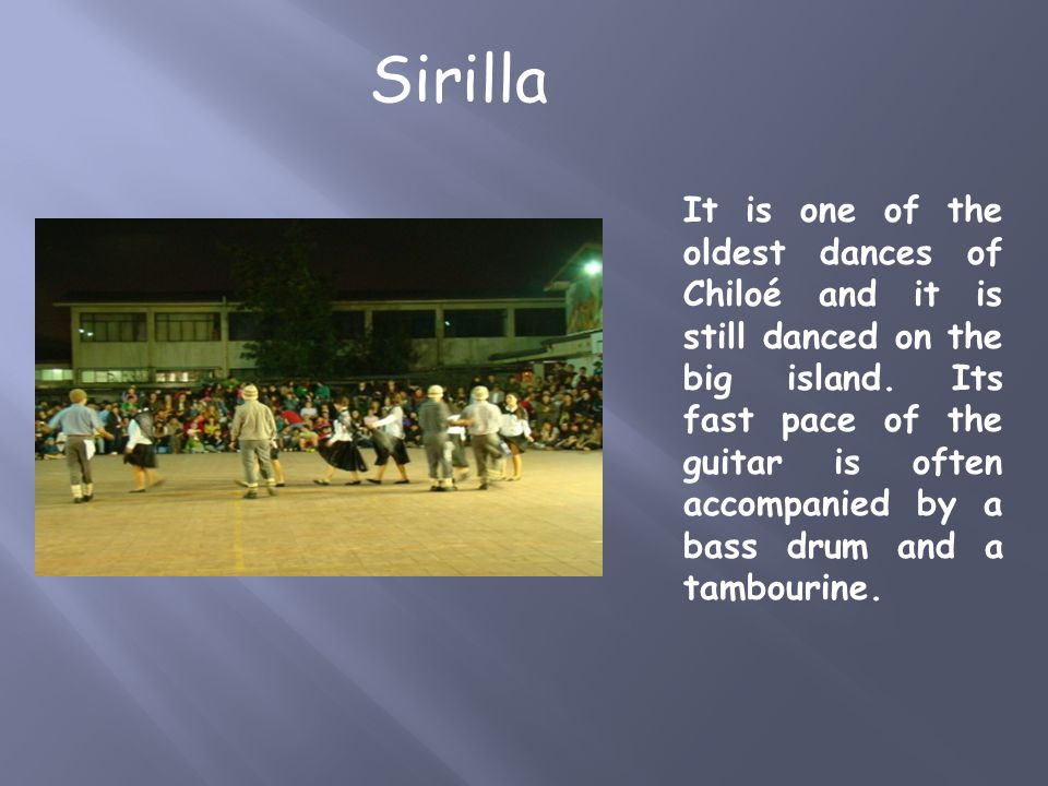 It is one of the oldest dances of Chiloé and it is still danced on the big island. Its fast pace of the guitar is often accompanied by a bass drum and