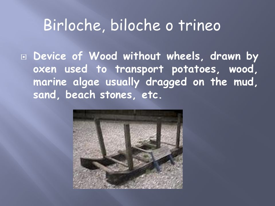  Device of Wood without wheels, drawn by oxen used to transport potatoes, wood, marine algae usually dragged on the mud, sand, beach stones, etc. Bir