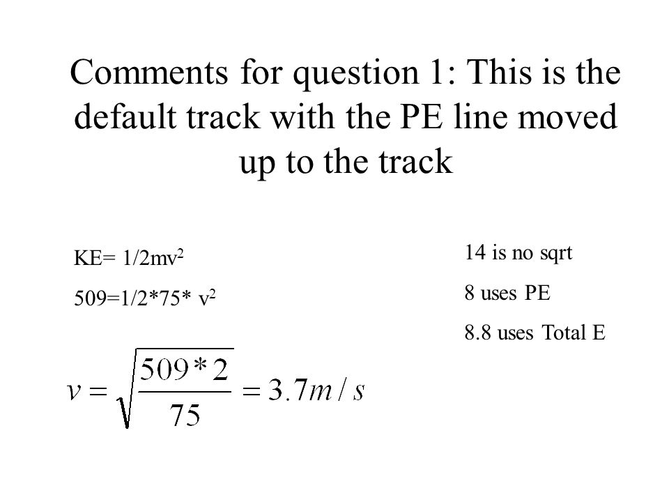 Comments for question 1: This is the default track with the PE line moved up to the track KE= 1/2mv 2 509=1/2*75* v 2 14 is no sqrt 8 uses PE 8.8 uses Total E