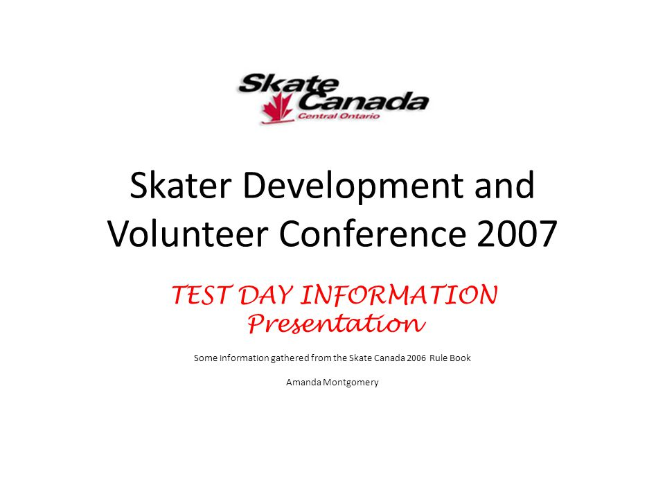 Skater Development and Volunteer Conference 2007 TEST DAY INFORMATION Presentation Some information gathered from the Skate Canada 2006 Rule Book Aman