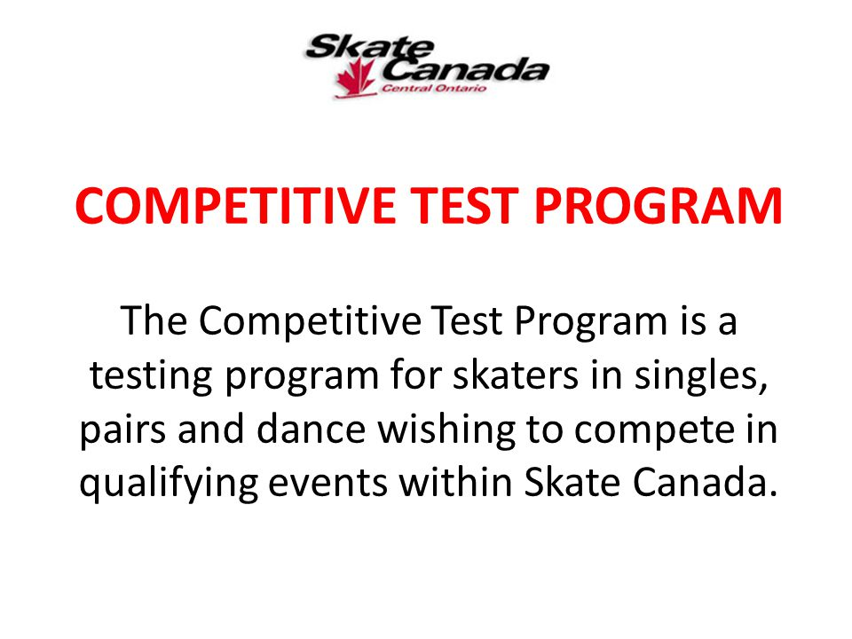 COMPETITIVE TEST PROGRAM The Competitive Test Program is a testing program for skaters in singles, pairs and dance wishing to compete in qualifying ev